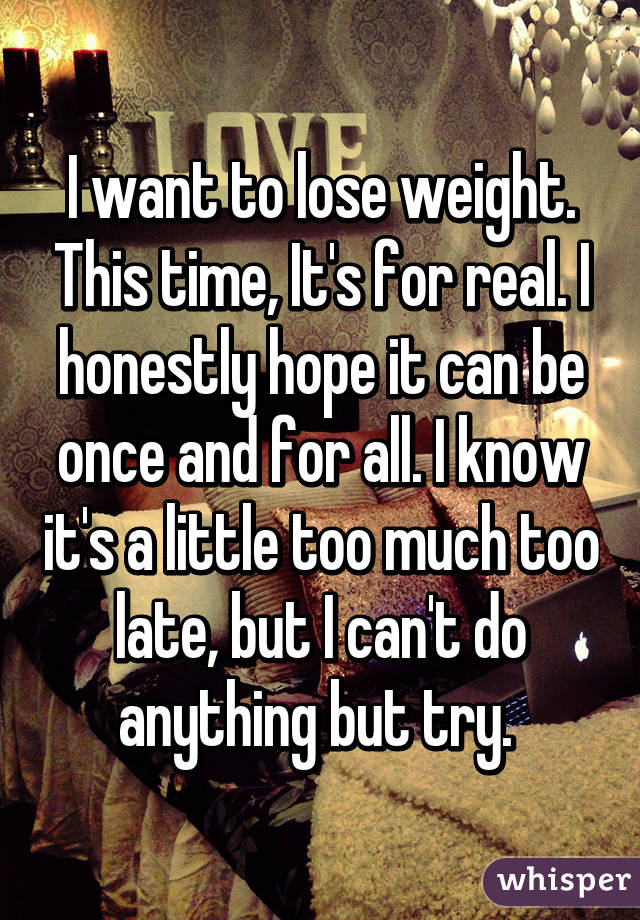 I want to lose weight. This time, It's for real. I honestly hope it can be once and for all. I know it's a little too much too late, but I can't do anything but try.