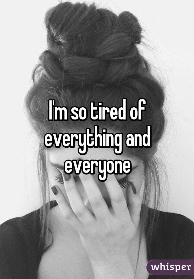 I'm so tired of everything and everyone