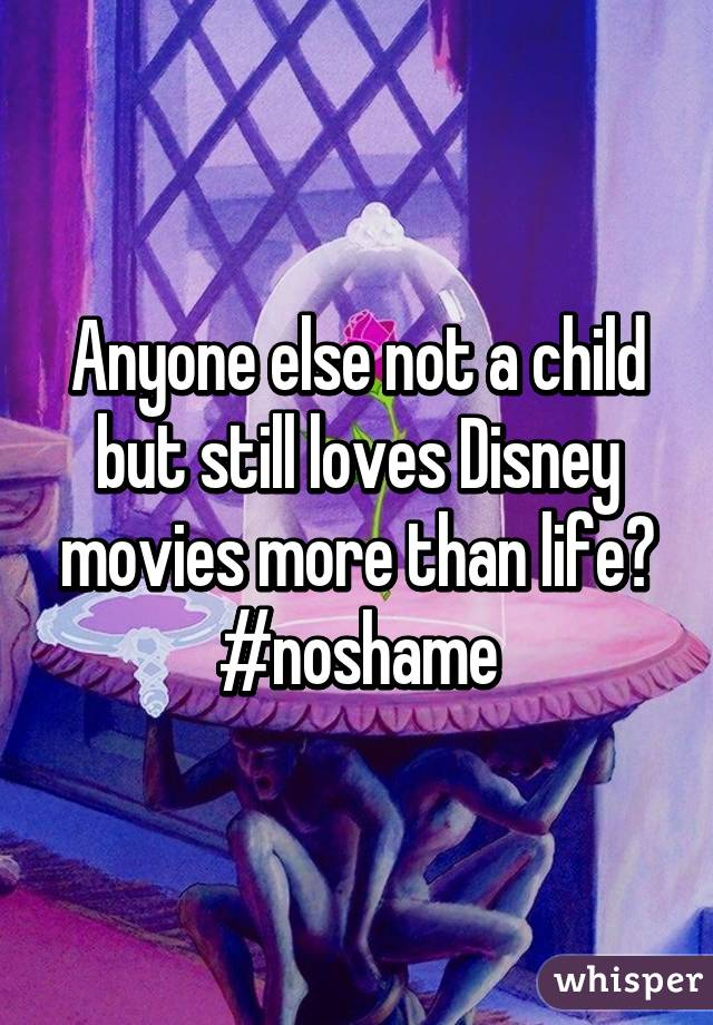 Anyone else not a child but still loves Disney movies more than life? #noshame