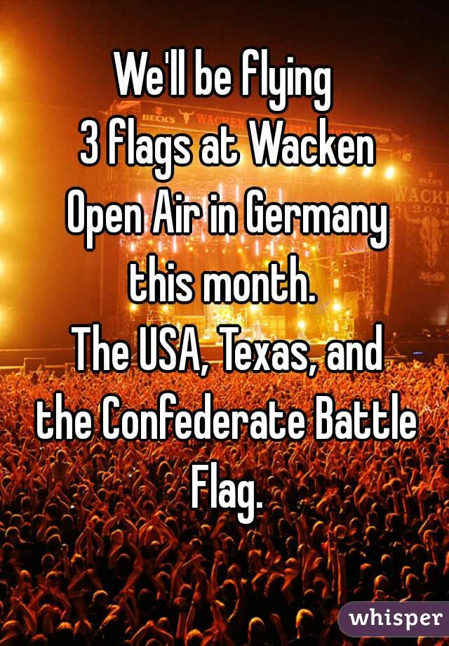 We'll be flying  3 flags at Wacken Open Air in Germany this month.  The USA, Texas, and the Confederate Battle Flag.