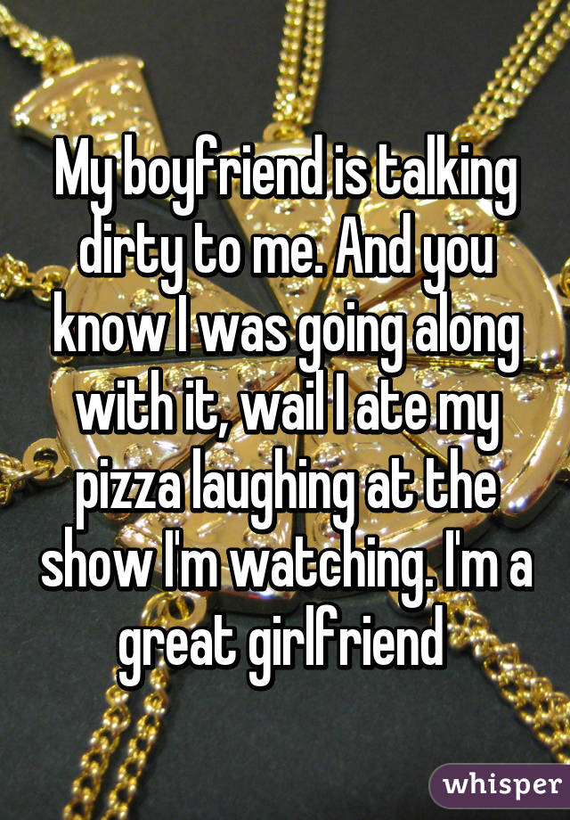 My boyfriend is talking dirty to me. And you know I was going along with it, wail I ate my pizza laughing at the show I'm watching. I'm a great girlfriend