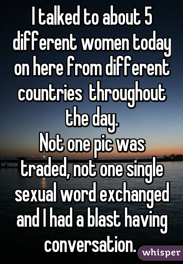 I talked to about 5 different women today on here from different countries  throughout the day. Not one pic was traded, not one single sexual word exchanged and I had a blast having conversation.