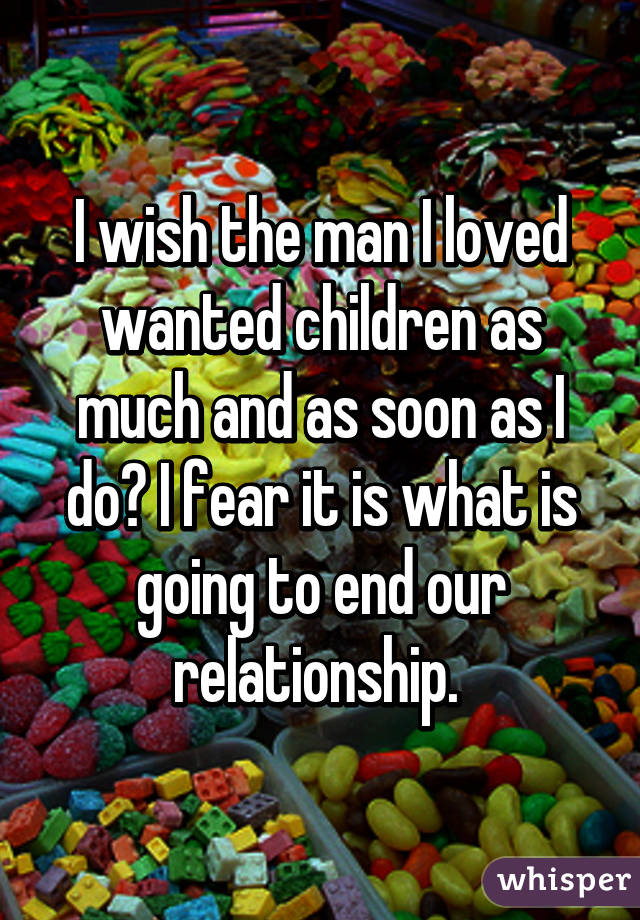 I wish the man I loved wanted children as much and as soon as I do? I fear it is what is going to end our relationship.