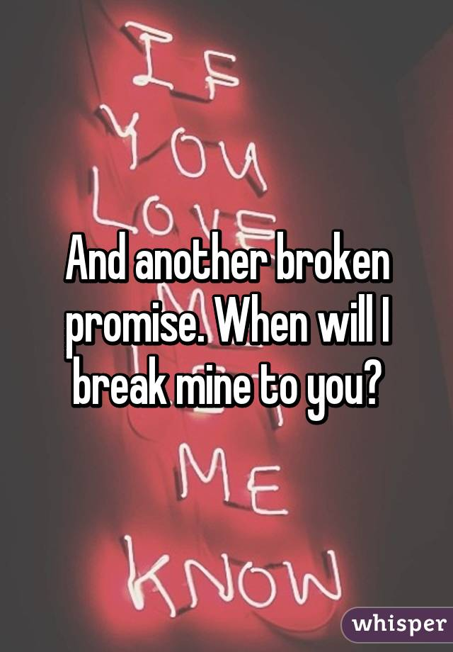And another broken promise. When will I break mine to you?