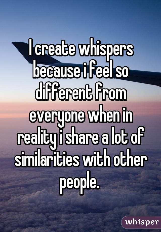 I create whispers because i feel so different from everyone when in reality i share a lot of similarities with other people.