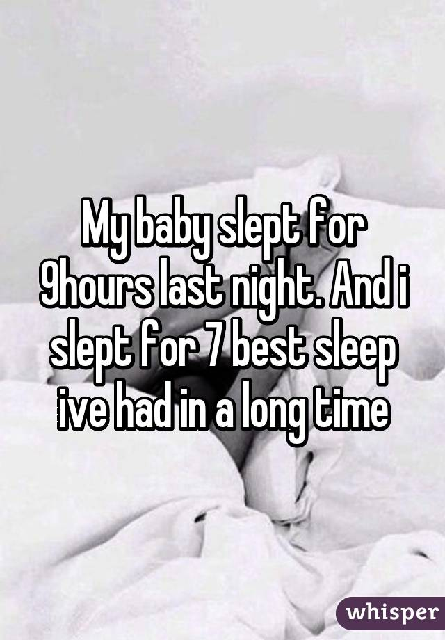 My baby slept for 9hours last night. And i slept for 7 best sleep ive had in a long time