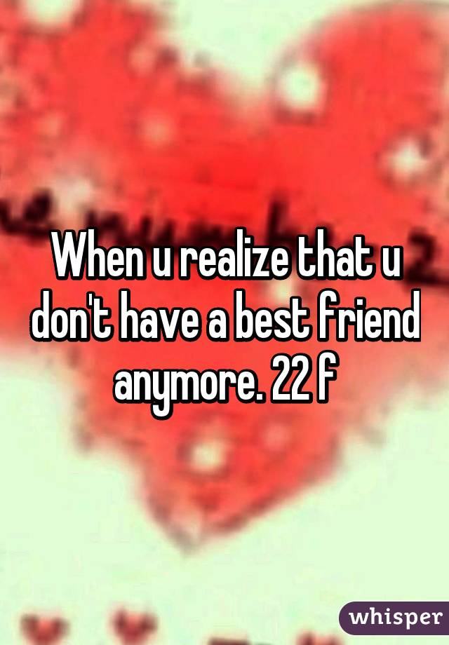When u realize that u don't have a best friend anymore. 22 f