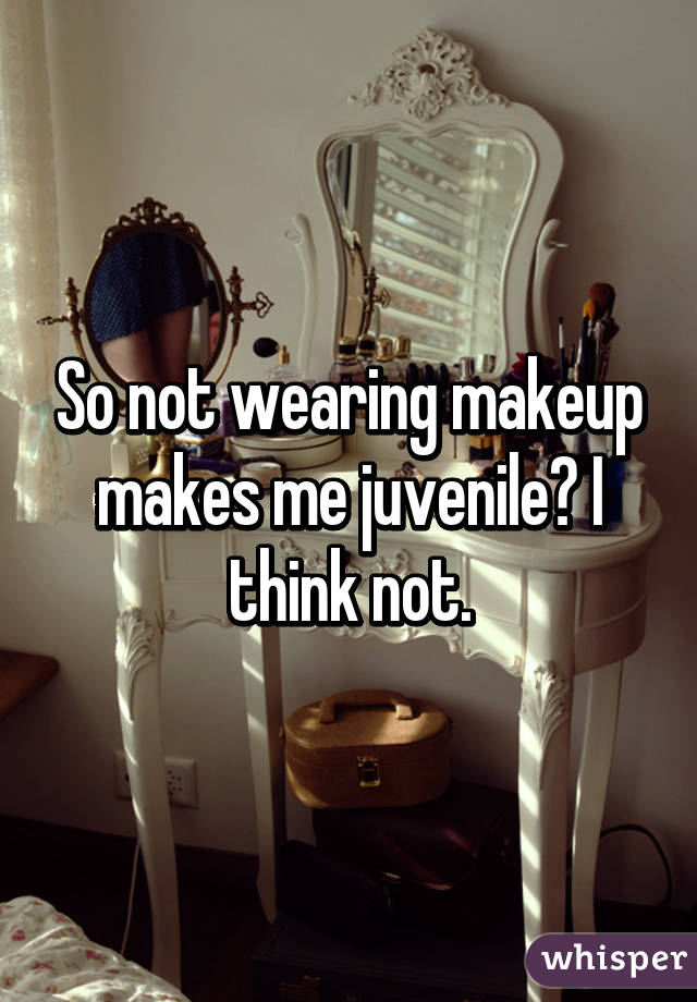So not wearing makeup makes me juvenile? I think not.