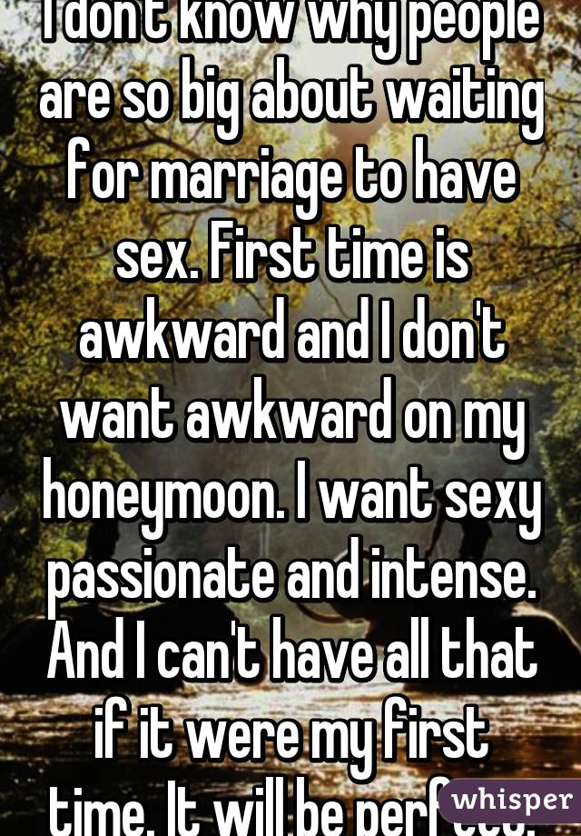 I don't know why people are so big about waiting for marriage to have sex. First time is awkward and I don't want awkward on my honeymoon. I want sexy passionate and intense. And I can't have all that if it were my first time. It will be perfect.