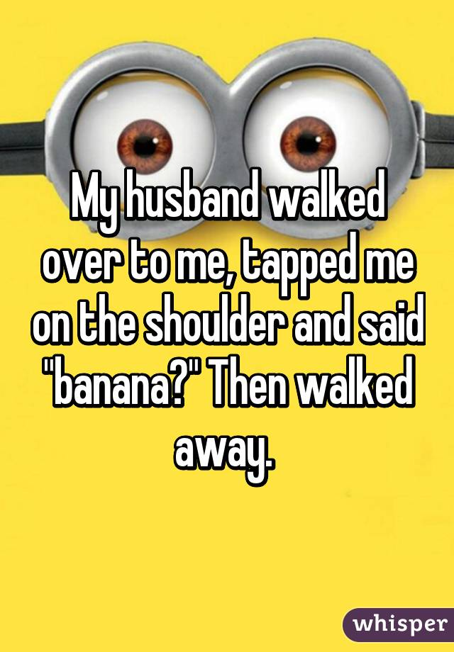 """My husband walked over to me, tapped me on the shoulder and said """"banana?"""" Then walked away."""