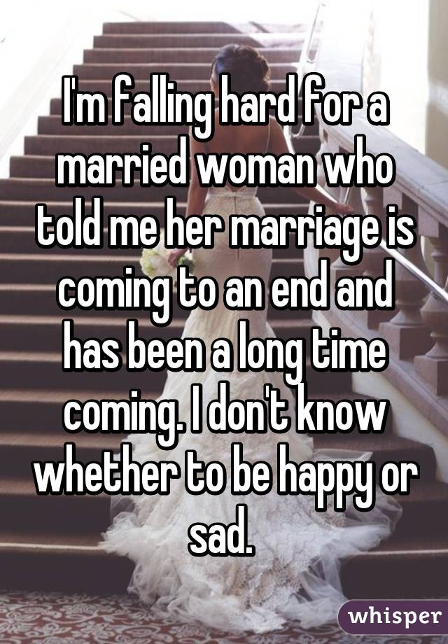 I'm falling hard for a married woman who told me her marriage is coming to an end and has been a long time coming. I don't know whether to be happy or sad.