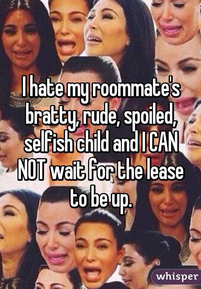 I hate my roommate's bratty, rude, spoiled, selfish child and I CAN NOT wait for the lease to be up.