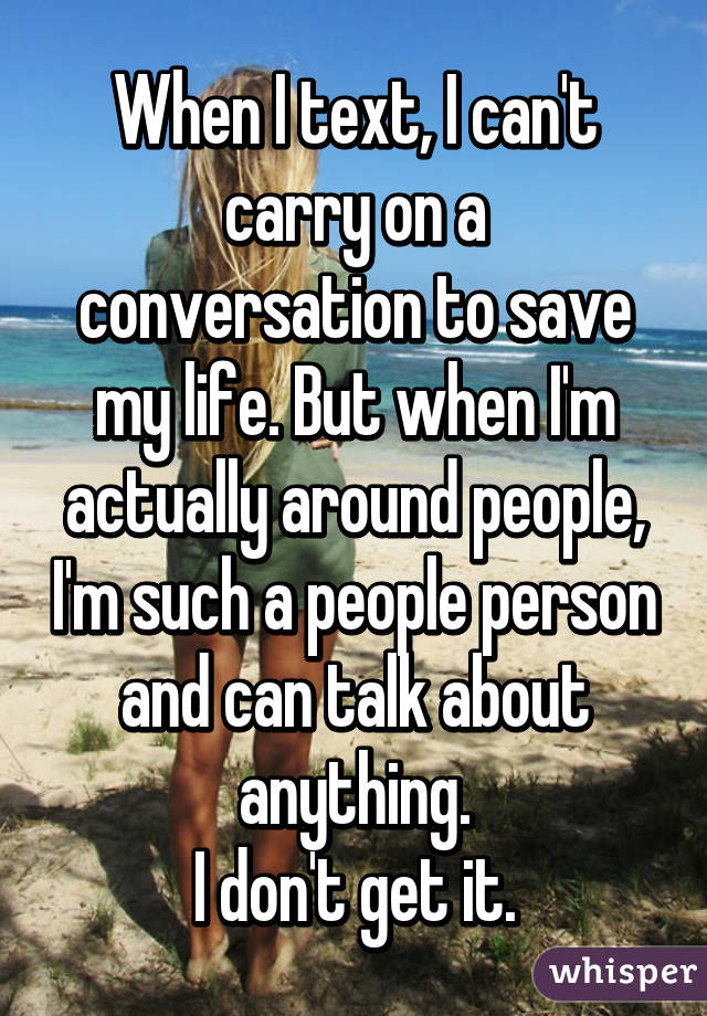 When I text, I can't carry on a conversation to save my life. But when I'm actually around people, I'm such a people person and can talk about anything. I don't get it.