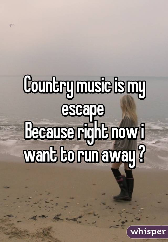 Country music is my escape  Because right now i want to run away 😢