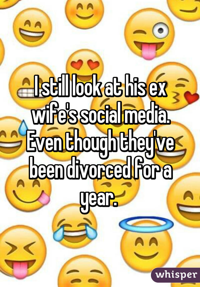 I still look at his ex wife's social media. Even though they've been divorced for a year.