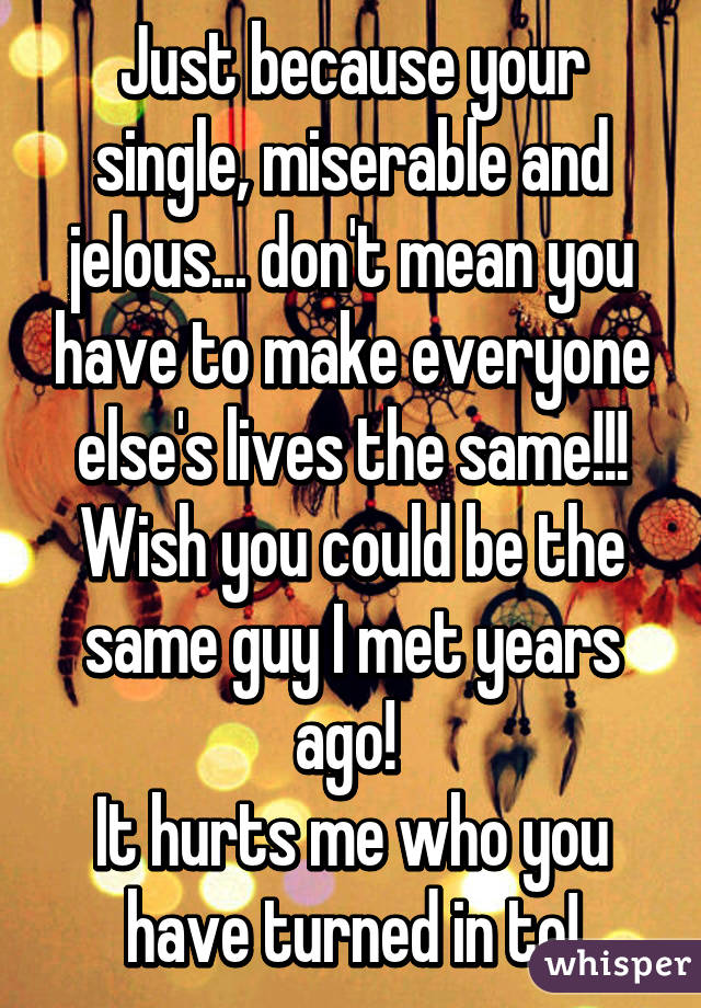 Just because your single, miserable and jelous... don't mean you have to make everyone else's lives the same!!! Wish you could be the same guy I met years ago!  It hurts me who you have turned in to!