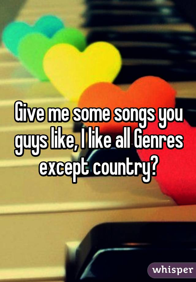 Give me some songs you guys like, I like all Genres except country😅