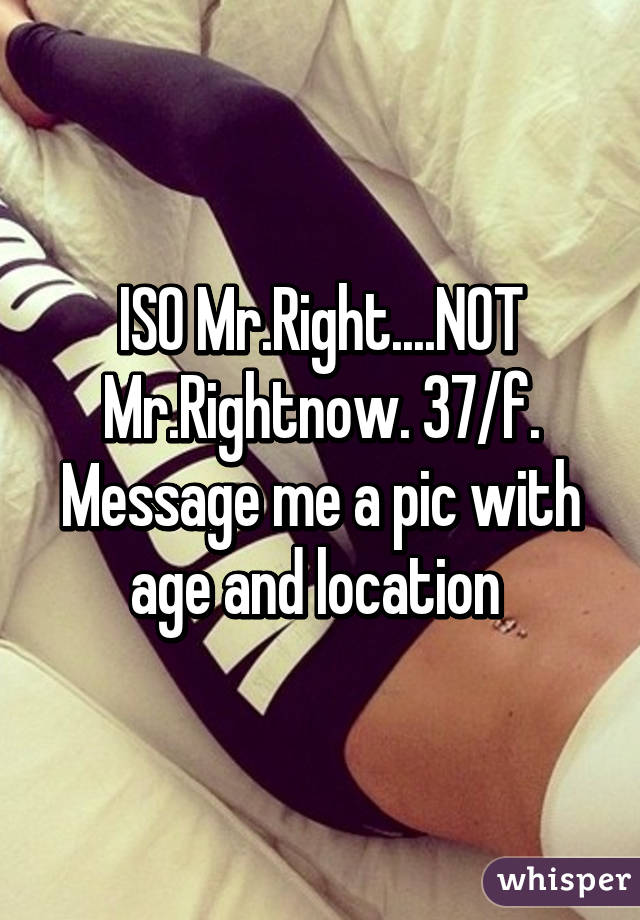 ISO Mr.Right....NOT Mr.Rightnow. 37/f. Message me a pic with age and location