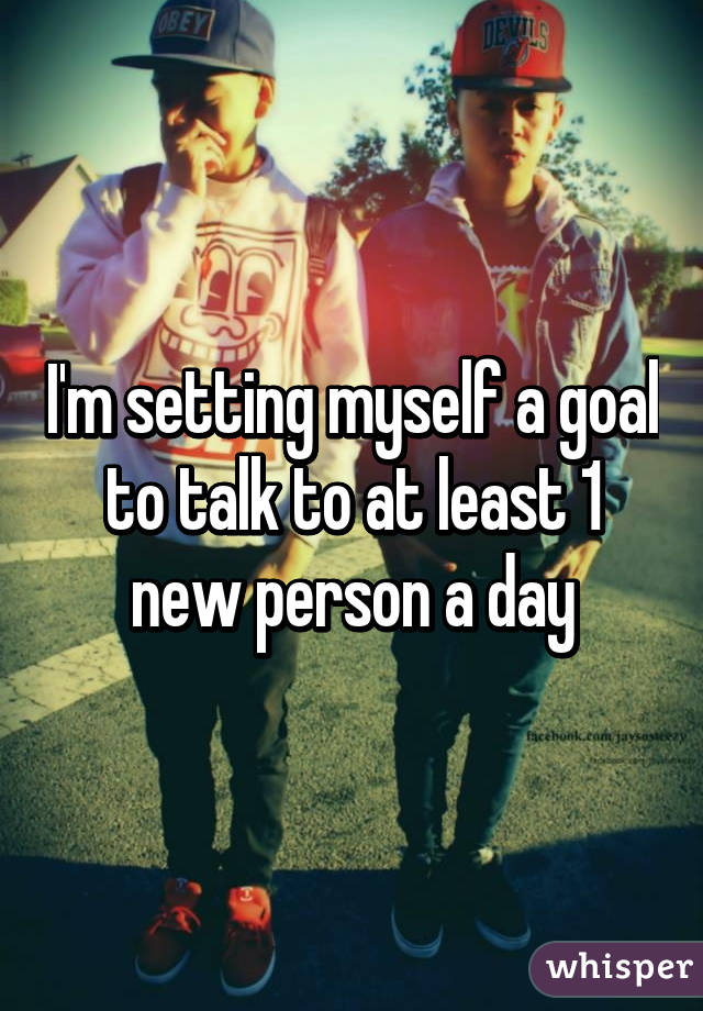 I'm setting myself a goal to talk to at least 1 new person a day