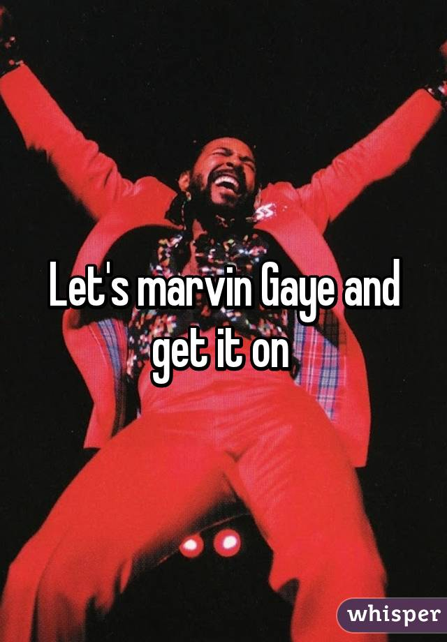 Let's marvin Gaye and get it on