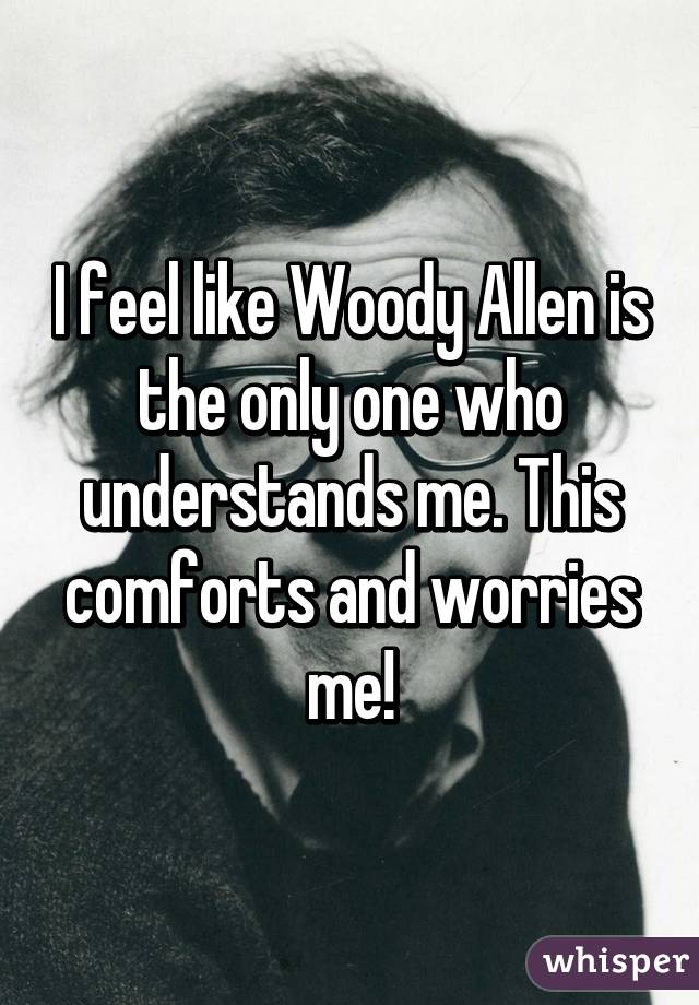 I feel like Woody Allen is the only one who understands me. This comforts and worries me!