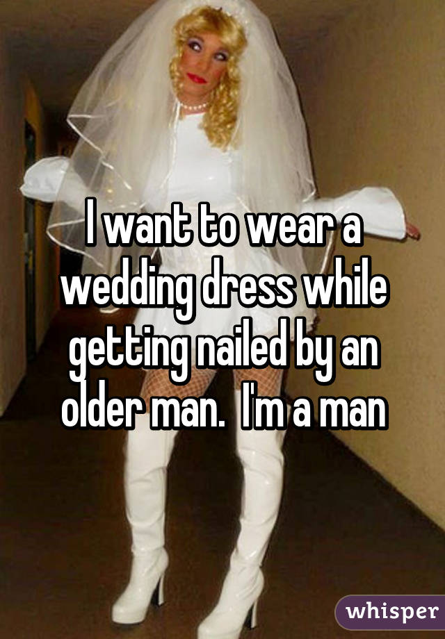 I want to wear a wedding dress while getting nailed by an older man.  I'm a man