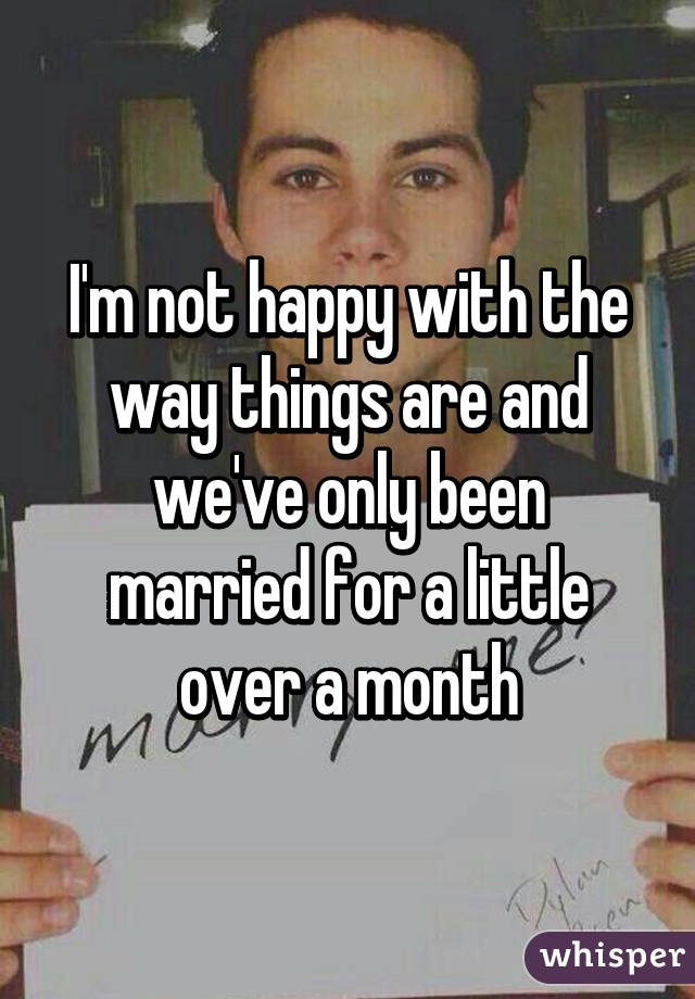 I'm not happy with the way things are and we've only been married for a little over a month