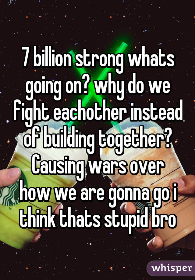 7 billion strong whats going on? why do we fight eachother instead of building together? Causing wars over how we are gonna go i think thats stupid bro