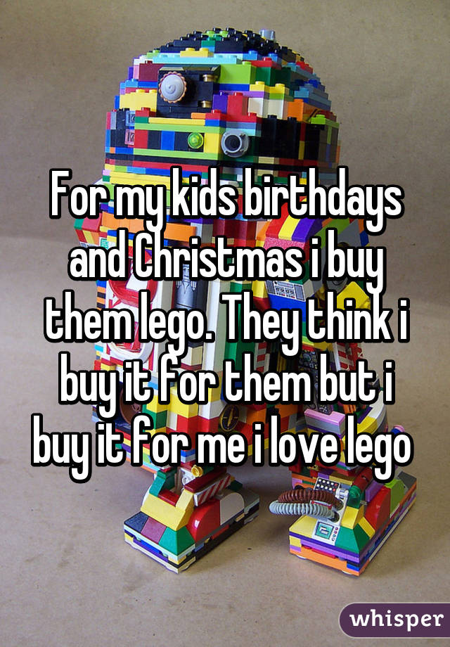 For my kids birthdays and Christmas i buy them lego. They think i buy it for them but i buy it for me i love lego