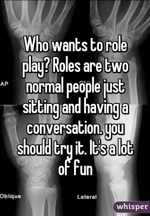 Who wants to role play? Roles are two normal people just sitting and having a conversation. you should try it. It's a lot of fun