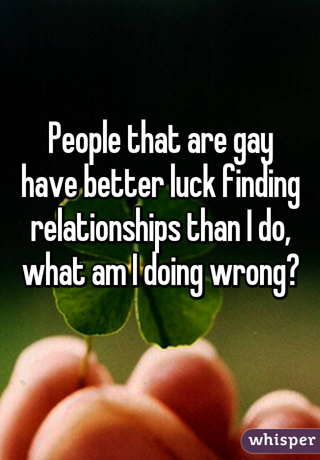 People that are gay have better luck finding relationships than I do, what am I doing wrong?