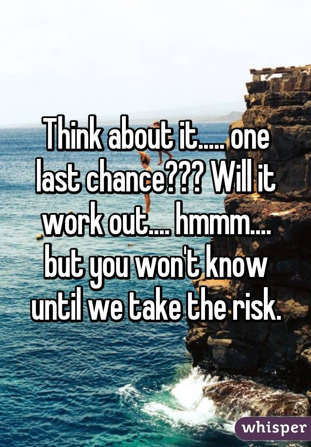 Think about it..... one last chance??? Will it work out.... hmmm.... but you won't know until we take the risk.