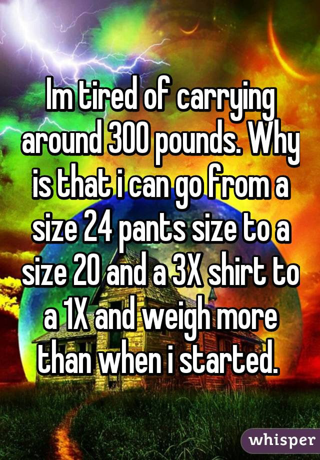 Im tired of carrying around 300 pounds. Why is that i can go from a size 24 pants size to a size 20 and a 3X shirt to a 1X and weigh more than when i started.