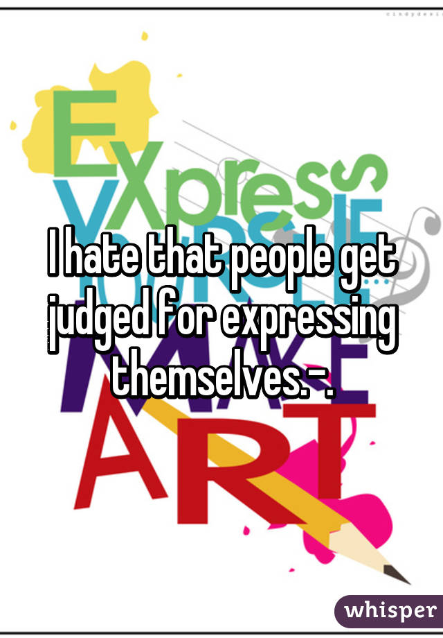 I hate that people get judged for expressing themselves.-.