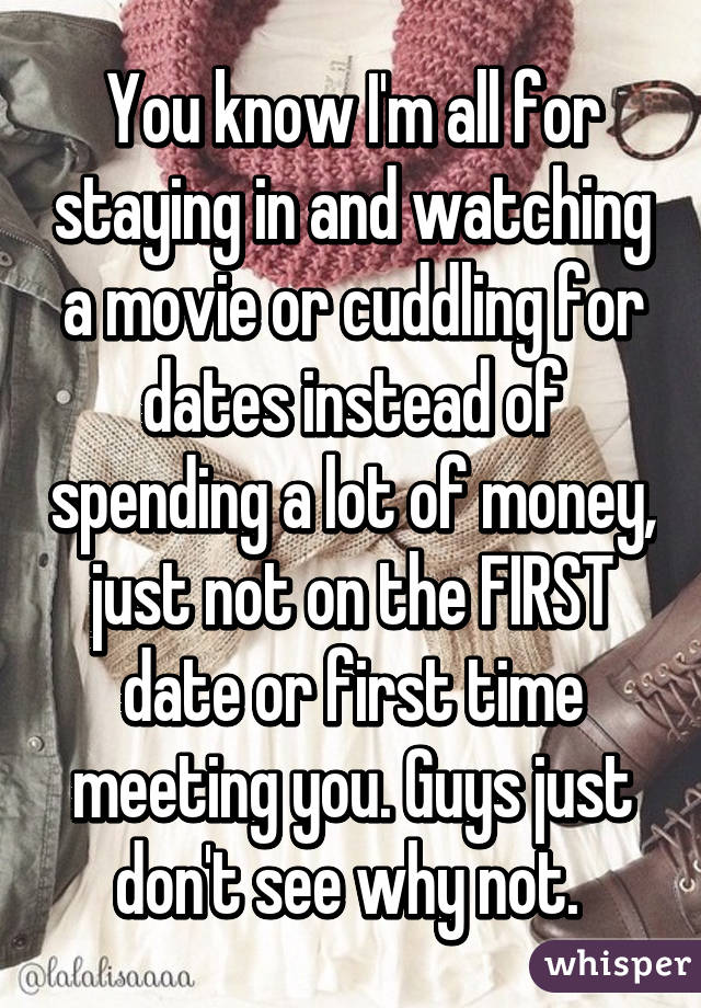 You know I'm all for staying in and watching a movie or cuddling for dates instead of spending a lot of money, just not on the FIRST date or first time meeting you. Guys just don't see why not.