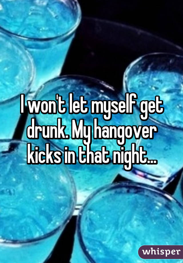 I won't let myself get drunk. My hangover kicks in that night...