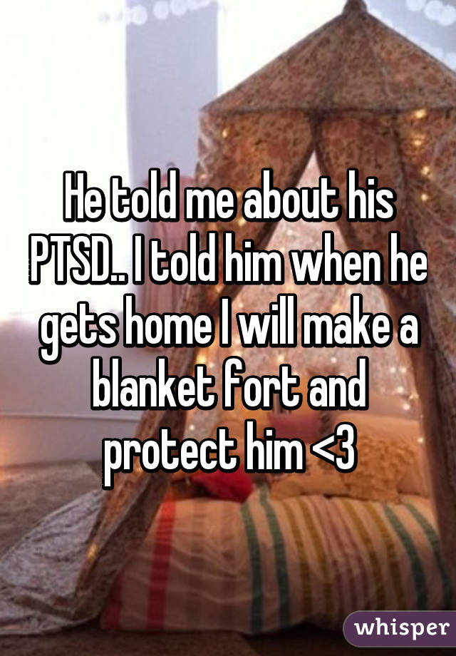 He told me about his PTSD.. I told him when he gets home I will make a blanket fort and protect him <3