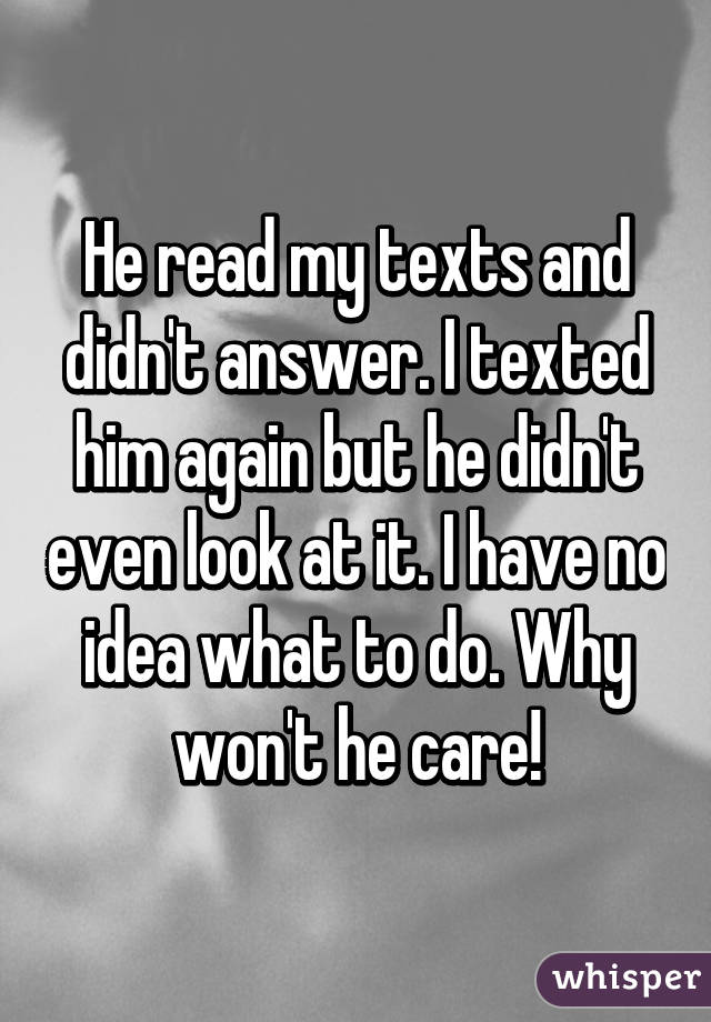 He read my texts and didn't answer. I texted him again but he didn't even look at it. I have no idea what to do. Why won't he care!