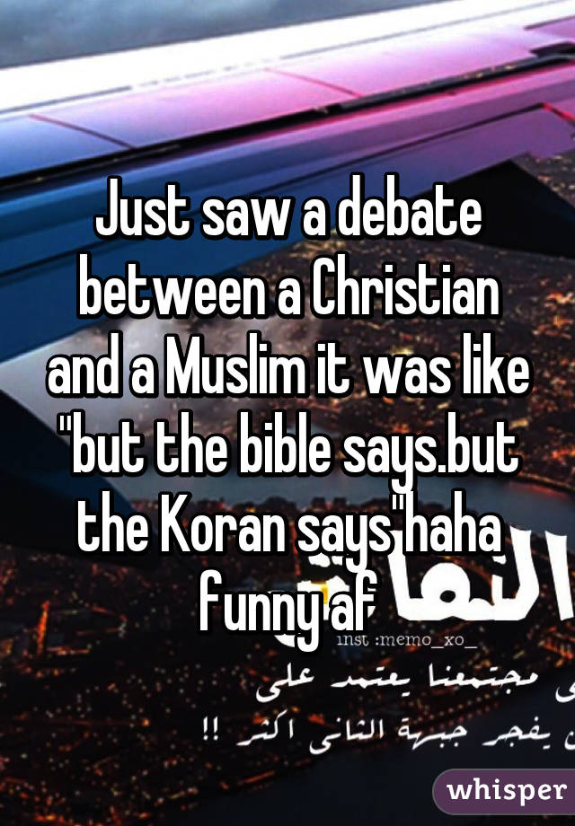 "Just saw a debate between a Christian and a Muslim it was like ""but the bible says.but the Koran says""haha funny af"