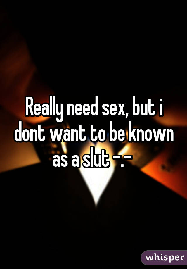Really need sex, but i dont want to be known as a slut -.-