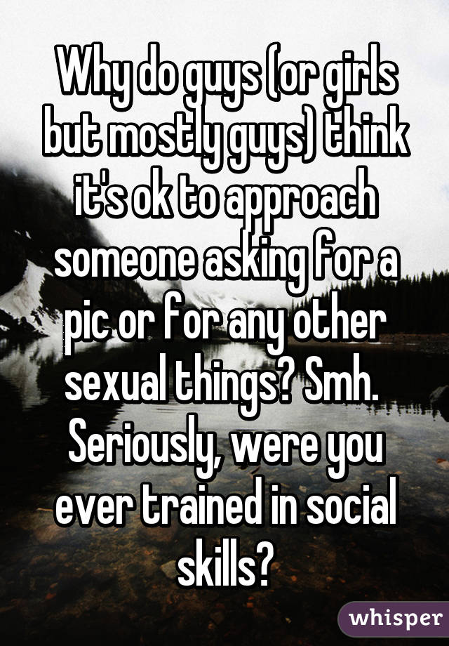 Why do guys (or girls but mostly guys) think it's ok to approach someone asking for a pic or for any other sexual things? Smh.  Seriously, were you ever trained in social skills?