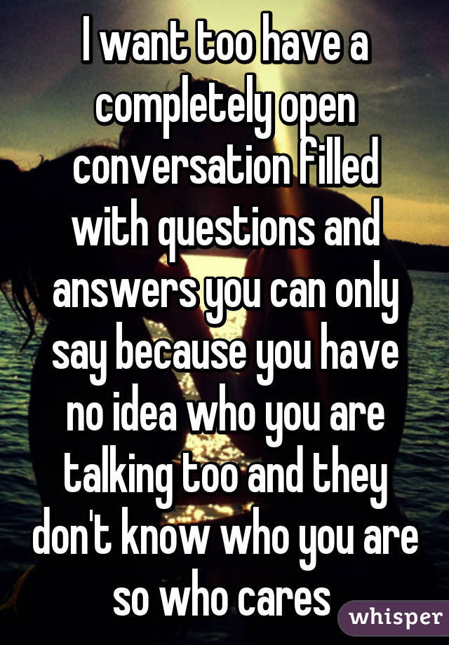 I want too have a completely open conversation filled with questions and answers you can only say because you have no idea who you are talking too and they don't know who you are so who cares