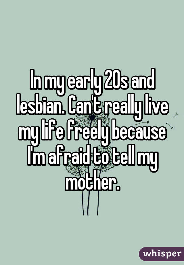 In my early 20s and lesbian. Can't really live my life freely because I'm afraid to tell my mother.