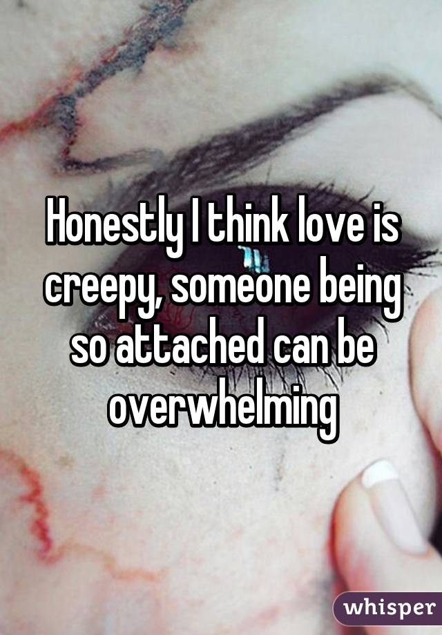 Honestly I think love is creepy, someone being so attached can be overwhelming