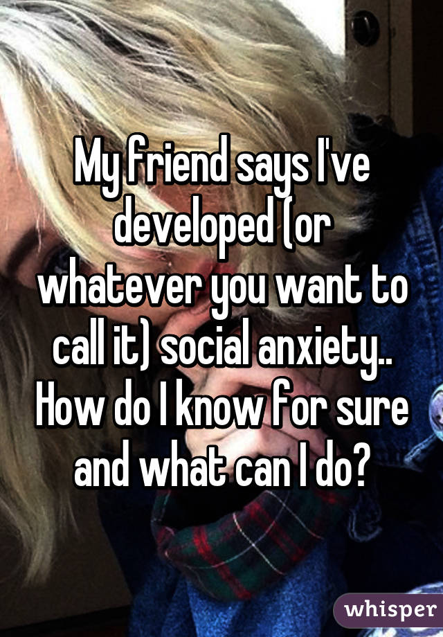 My friend says I've developed (or whatever you want to call it) social anxiety.. How do I know for sure and what can I do?