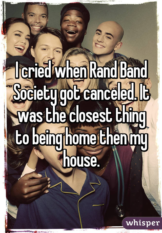 I cried when Rand Band Society got canceled. It was the closest thing to being home then my house.