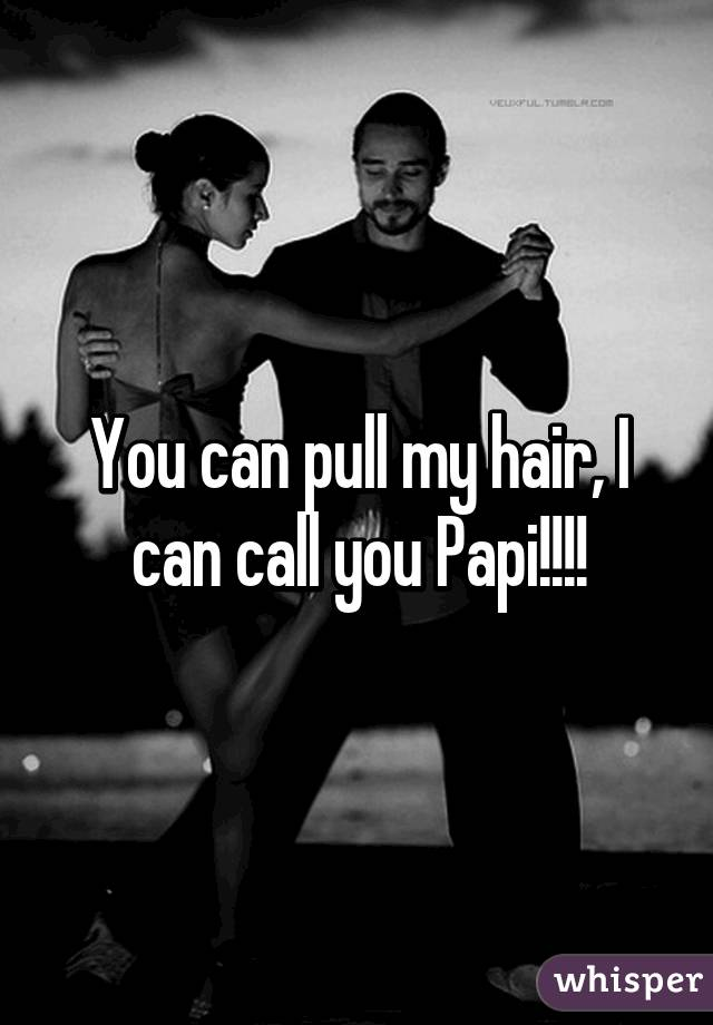 You can pull my hair, I can call you Papi!!!!