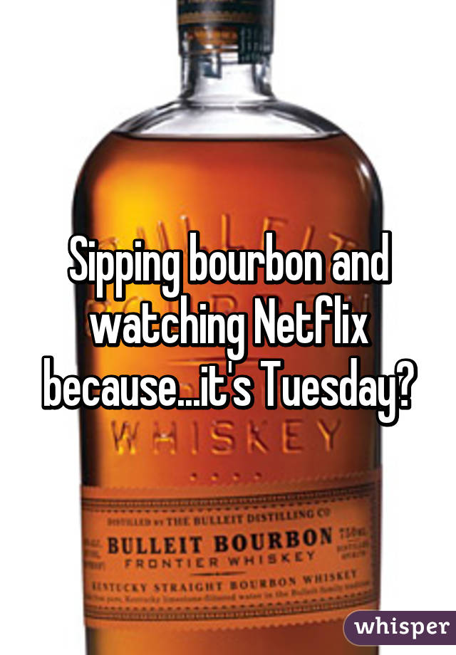 Sipping bourbon and watching Netflix because...it's Tuesday?