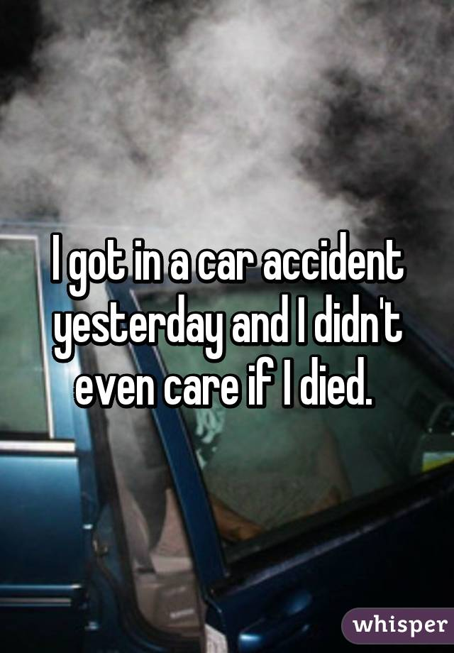 I got in a car accident yesterday and I didn't even care if I died.