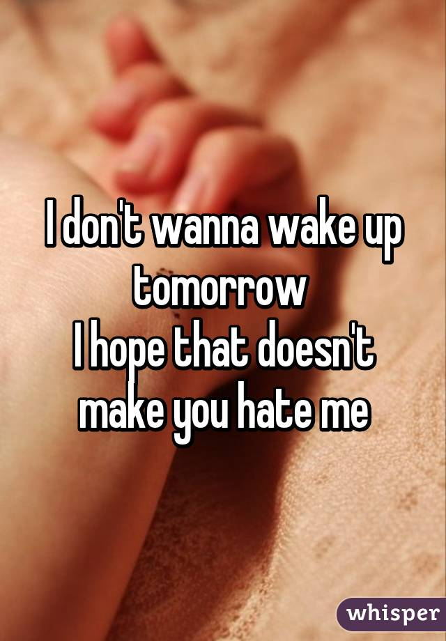 I don't wanna wake up tomorrow  I hope that doesn't make you hate me